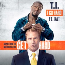 "T.I. RELEASES ""I GO HARD"" FT. KAT FROM NEW FILM 'GET HARD'"